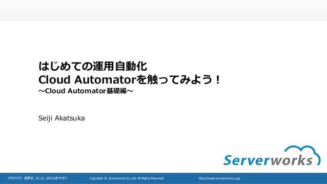 クラウドで、世界を、もっと、はたらきやすく Copyright©Serverworks Co.,Ltd.AllRightsReserved. http://www.serverworks.co.jp はじめての運⽤⾃動化...