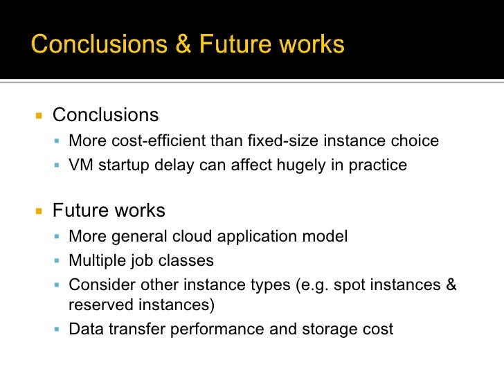    Conclusions     More cost-efficient than fixed-size instance choice     VM startup delay can affect hugely in practi...