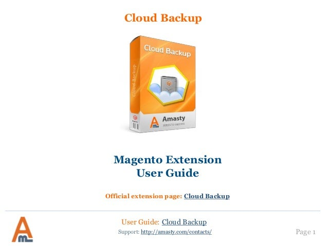 User Guide: Cloud Backup Page 1 Cloud Backup Support: http://amasty.com/contacts/ Magento Extension User Guide Official ex...