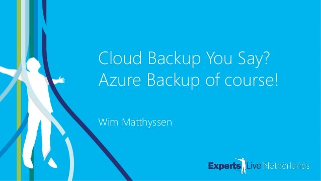 AZURE Cloud Backup You Say? Azure Backup of course! Wim Matthyssen