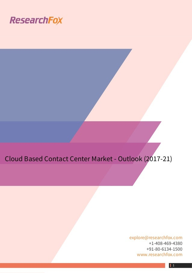Cloud Based Contact Center Market - Outlook (2017-21) explore@researchfox.com +1-408-469-4380 +91-80-6134-1500 www.researc...