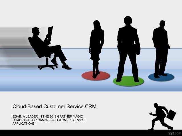 Cloud-Based Customer Service CRM EGAIN A LEADER IN THE 2013 GARTNER MAGIC QUADRANT FOR CRM WEB CUSTOMER SERVICE APPLICATIO...