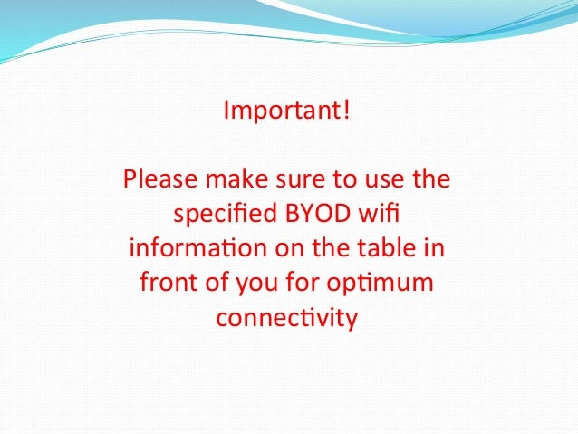 Important!      Please  make  sure  to  use  the     specified  BYOD  wifi   informa<on  on  the...