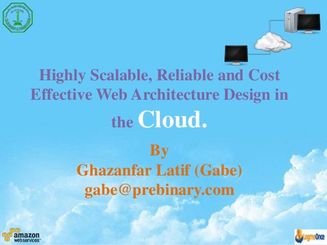 Highly Scalable, Reliable and Cost Effective Web Architecture Design in the Cloud. By Ghazanfar Latif (Gabe) gabe@prebinar...