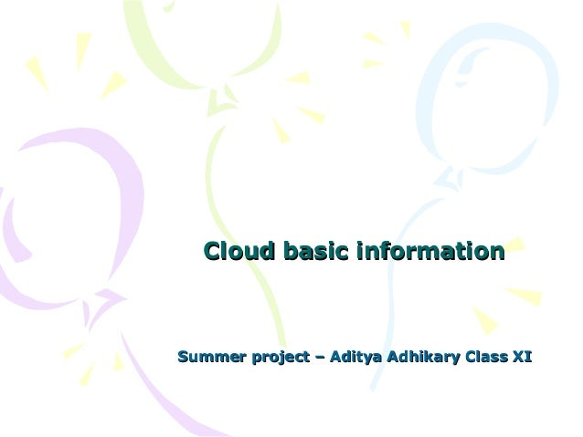 Cloud basic informationCloud basic information Summer project – Aditya Adhikary Class XISummer project – Aditya Adhikary C...