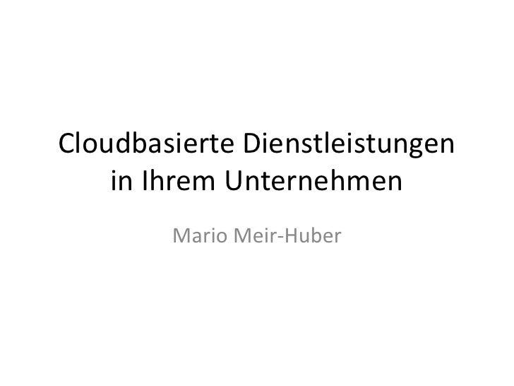 Cloudbasierte Dienstleistungen in Ihrem Unternehmen<br />Mario Meir-Huber<br />