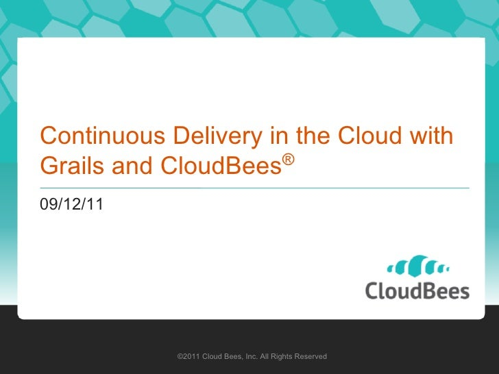 Continuous Delivery in the Cloud with                      ®Grails and CloudBees09/12/11            ©2011 Cloud Bees, Inc....