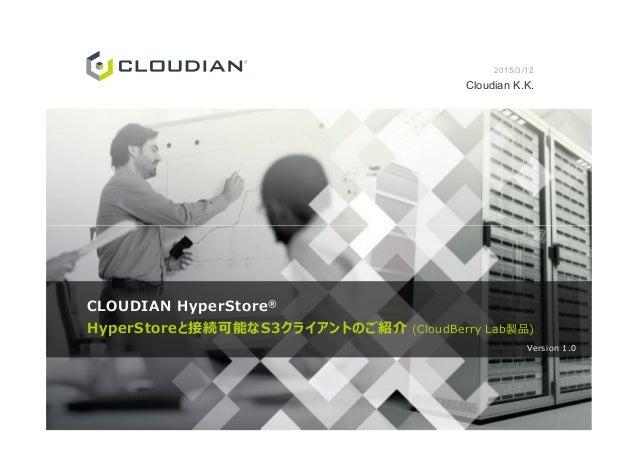 2015/3/12 Cloudian K.K. CLOUDIAN HyperStore® HyperStoreと接続可能なS3クライアントのご紹介 (CloudBerry Lab製品) Version 1.0