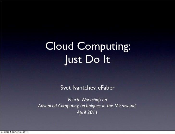 Cloud Computing:                                   Just Do It                                      Svet Ivantchev, eFaber ...