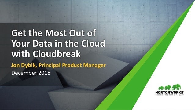 1 © Hortonworks Inc. 2011 – 2018. All Rights Reserved Get the Most Out of Your Data in the Cloud with Cloudbreak Jon Dybik...