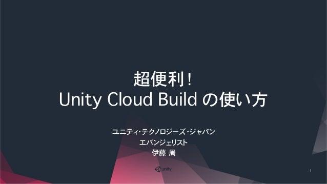 超便利! Unity Cloud Build の使い方 1 ユニティ・テクノロジーズ・ジャパン エバンジェリスト 伊藤�周