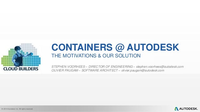 © 2014 Autodesk, Inc. All rights reserved. CONTAINERS @ AUTODESK THE MOTIVATIONS & OUR SOLUTION STEPHEN VOORHEES – DIRECTO...