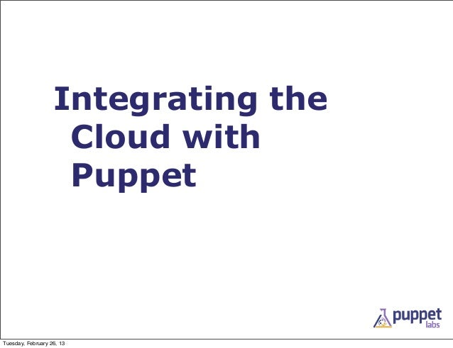 Integrating the                    Cloud with                    PuppetTuesday, February 26, 13