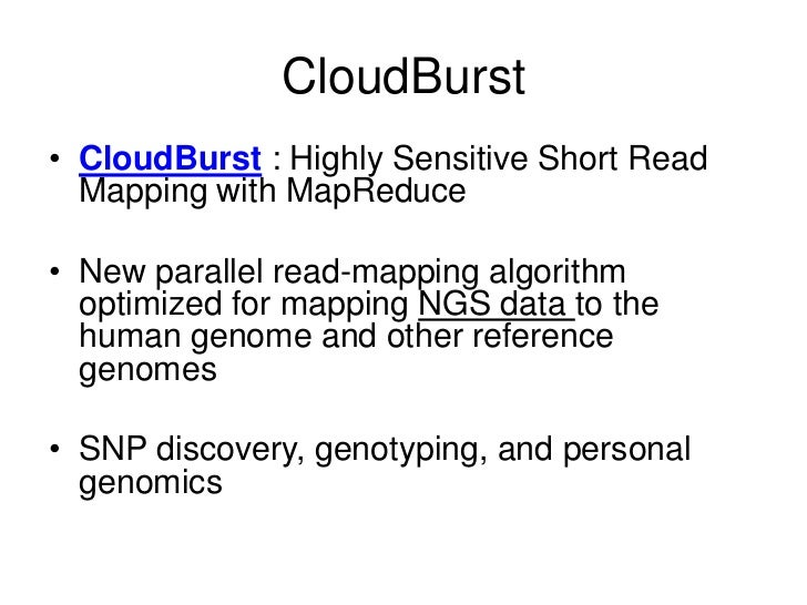 CloudBurst• CloudBurst : Highly Sensitive Short Read  Mapping with MapReduce• New parallel read-mapping algorithm  optimiz...