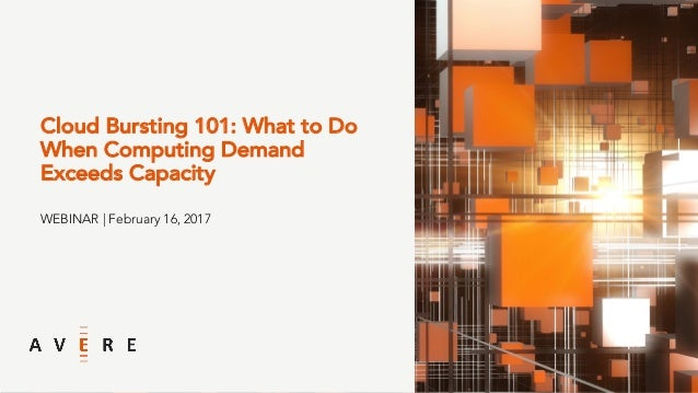 Cloud Bursting 101: What to Do When Computing Demand Exceeds Capacity WEBINAR | February 16, 2017
