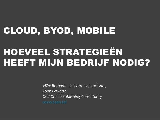 CLOUD, BYOD, MOBILEHOEVEEL STRATEGIEËNHEEFT MIJN BEDRIJF NODIG?VKW Brabant – Leuven – 25 april 2013Toon LowetteGrid Online...