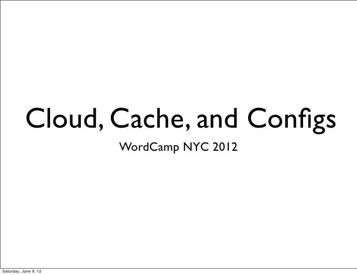 Cloud, Cache, and Configs                       WordCamp NYC 2012Saturday, June 9, 12