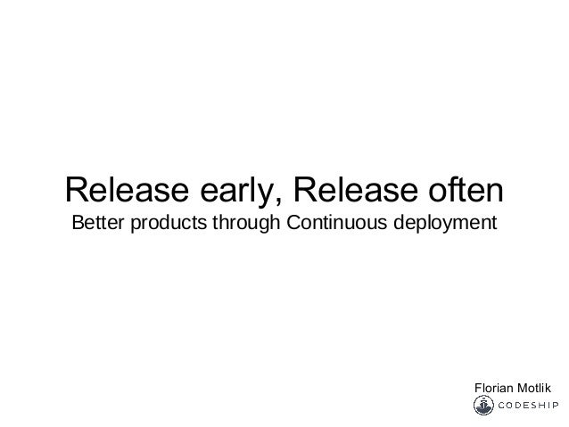 Release early, Release often Better products through Continuous deployment Florian Motlik
