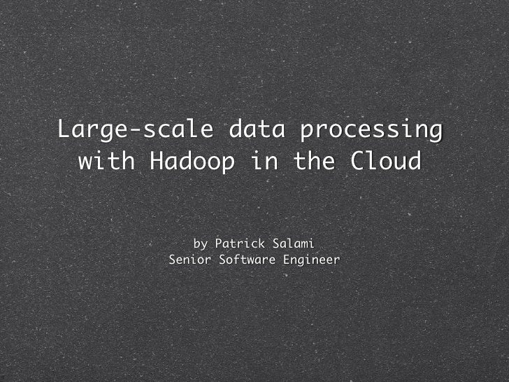 Large-scale data processing  with Hadoop in the Cloud           by Patrick Salami       Senior Software Engineer