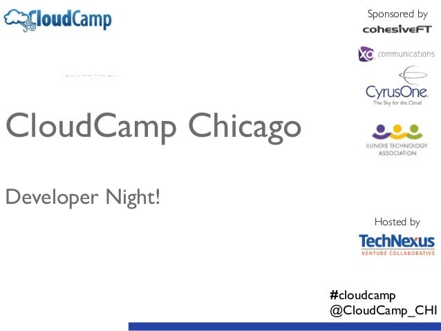 CloudCamp Chicago	  ! ! Developer Night! #cloudcamp	  @CloudCamp_CHI Sponsored by Hosted by
