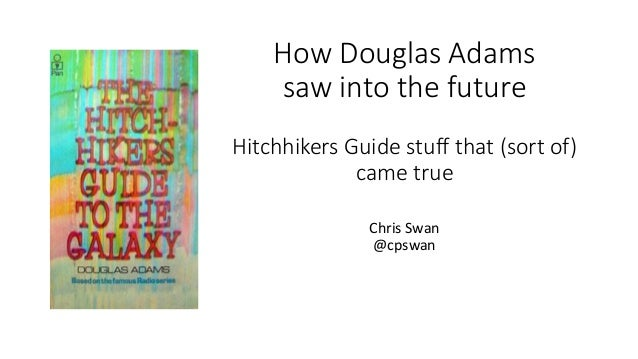 How Douglas Adams saw into the future Hitchhikers Guide stuff that (sort of) came true Chris Swan @cpswan