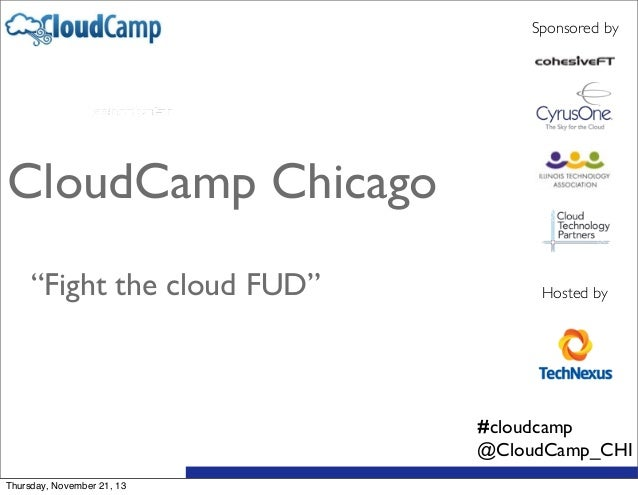 "Sponsored by  CloudCamp Chicago ""Fight the cloud FUD""  Hosted by  #cloudcamp @CloudCamp_CHI Thursday, November 21, 13"