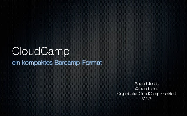 CloudCamp ein kompaktes Barcamp-Format Roland Judas @rolandjudas Organisator CloudCamp Frankfurt V 1.2