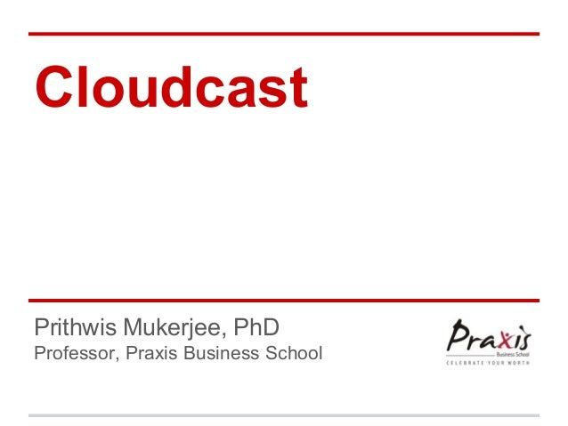Cloudcast  Prithwis Mukerjee, PhD Professor, Praxis Business School