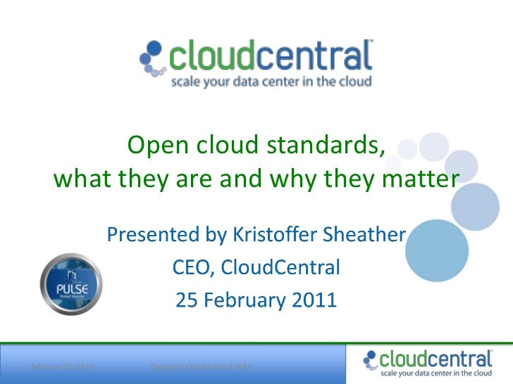 Open cloud standards,      what they are and why they matterFebruary 25, 2011   Copyright Cloud Central 2011