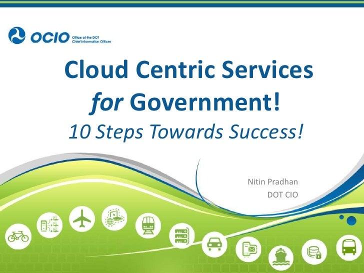 Cloud Centric Servicesfor Government!10 Steps Towards Success!<br />Nitin Pradhan<br />DOT CIO<br />