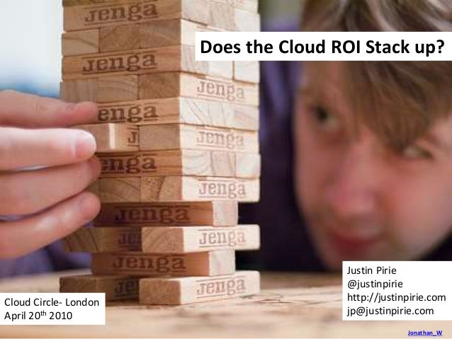 Jonathan_W Does the Cloud ROI Stack up? Justin Pirie @justinpirie http://justinpirie.com jp@justinpirie.com Cloud Circle- ...