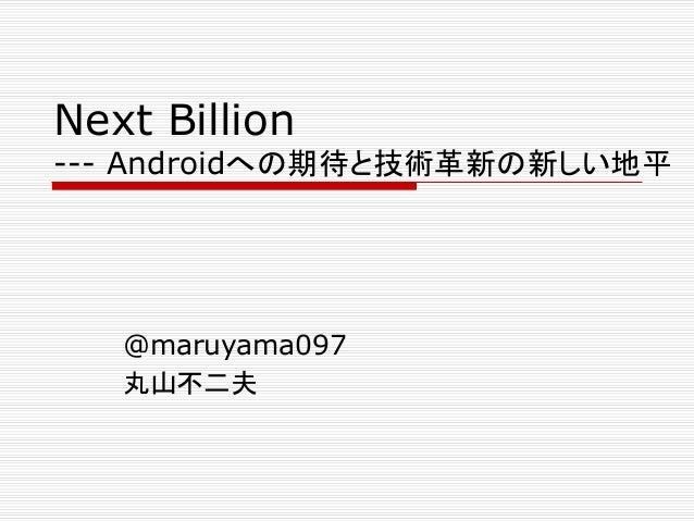 Next Billion  --- Androidへの期待と技術革新の新しい地平  @maruyama097 丸山不二夫