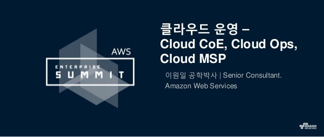 클라우드 운영 – Cloud CoE, Cloud Ops, Cloud MSP 이원일 공학박사 | Senior Consultant. Amazon Web Services