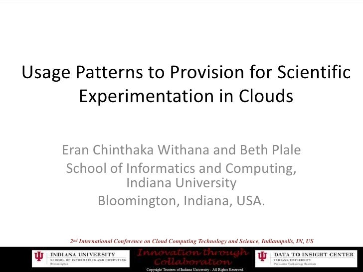 Usage Patterns to Provision for ScientificExperimentation in Clouds<br />Eran Chinthaka Withana and Beth Plale<br />School...