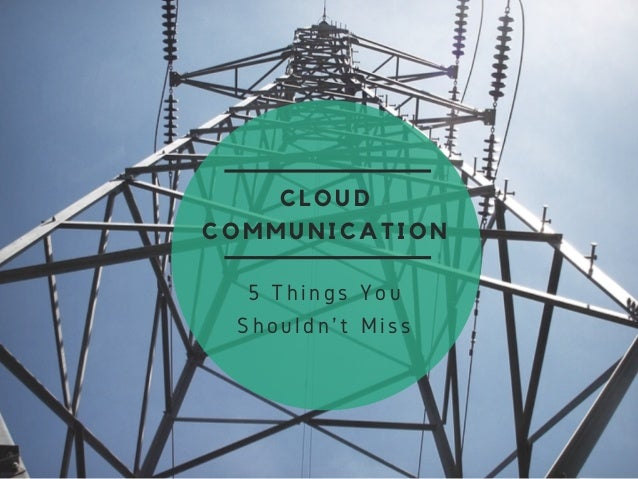 CLOUD COMMUNICATION 5 Things You Shouldn't Miss