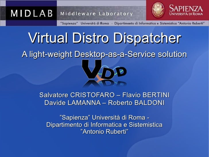 <ul>Virtual Distro Dispatcher A light-weight Desktop-as-a-Service solution Salvatore CRISTOFARO – Flavio BERTINI Davide LA...