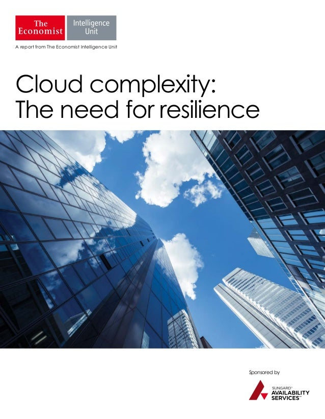 Sponsored by A report from The Economist Intelligence Unit Cloud complexity: The need for resilience