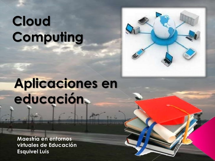 CloudComputingAplicaciones eneducaciónMaestría en entornosvirtuales de EducaciónEsquivel Luis