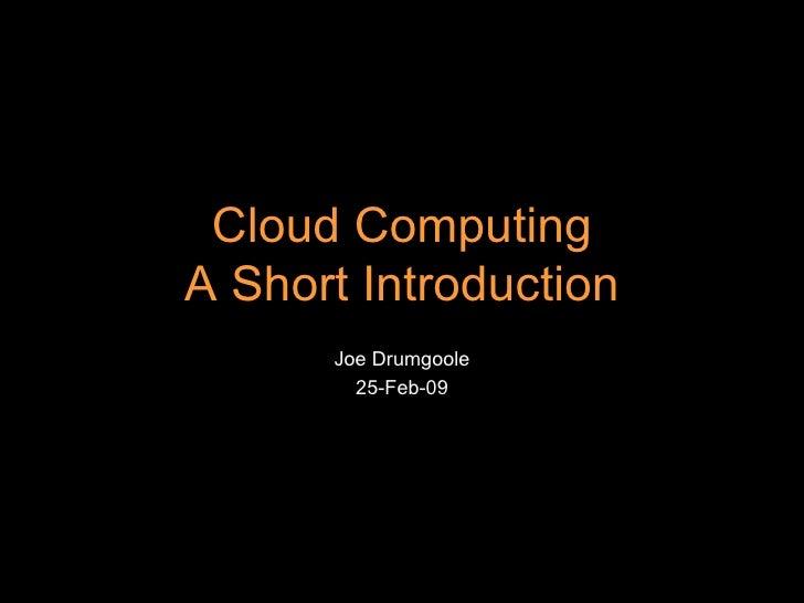 Joe Drumgoole 25-Feb-09 Cloud Computing A Short Introduction