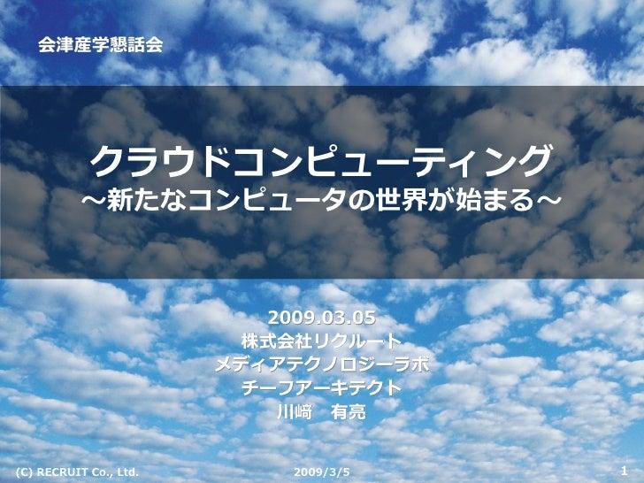 会津産学懇話会                 クラウドコンピューティング            〜新たなコンピュータの世界が始まる〜                               2009.03.05              ...