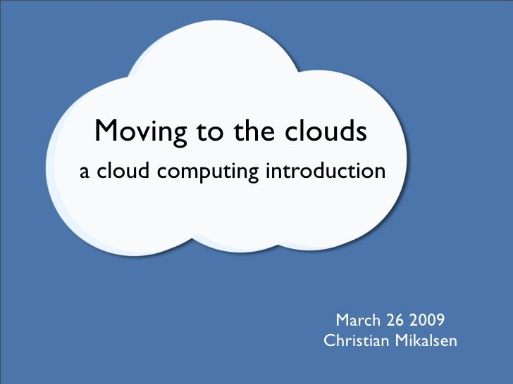 Moving to the clouds a cloud computing introduction                             March 26 2009                        Chris...