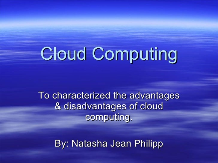 Cloud Computing To characterized the advantages & disadvantages of cloud computing. By: Natasha Jean Philipp