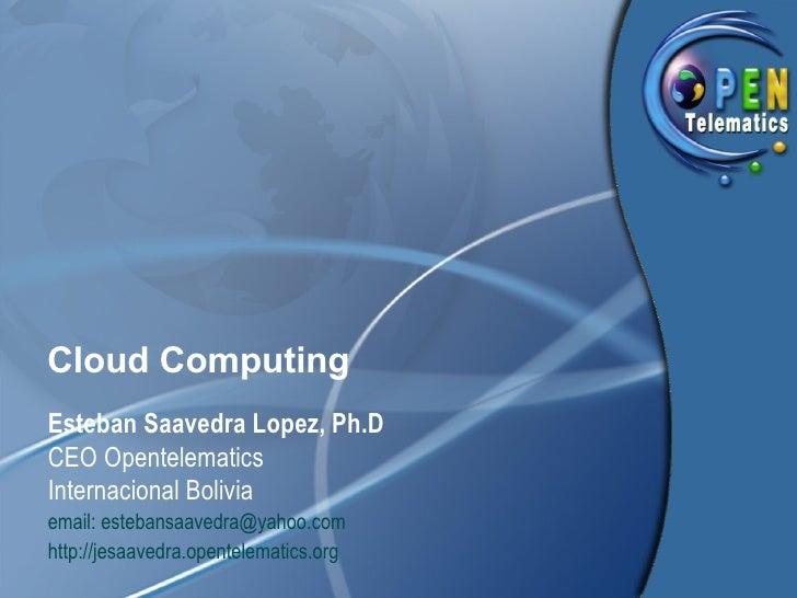 Cloud Computing Esteban Saavedra Lopez, Ph.D CEO Opentelematics Internacional Bolivia email: estebansaavedra@yahoo.com htt...