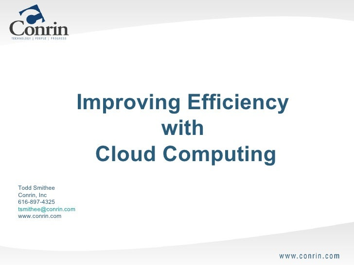 Improving Efficiency  with  Cloud Computing Todd Smithee Conrin, Inc 616-897-4325 [email_address] www.conrin.com