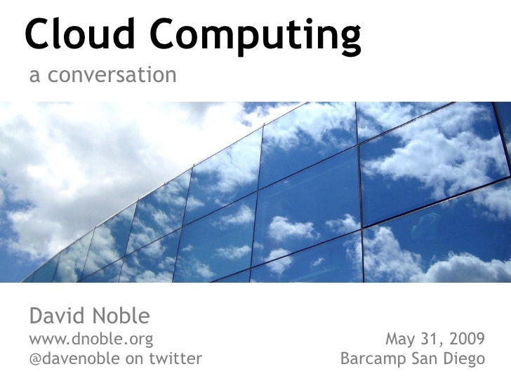 Cloud Computing a conversation     David Noble www.dnoble.org               May 31, 2009 @davenoble on twitter   Barcamp S...