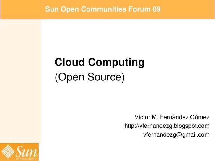 Sun Open Communities Forum 09       Cloud Computing   (Open Source)                          Víctor M. Fernández Gómez    ...