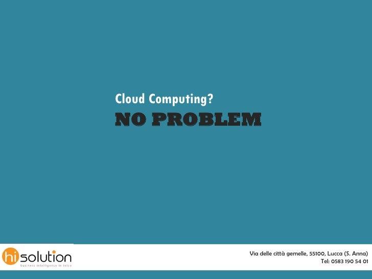 Cloud Computing? NO PROBLEM                        Via delle città gemelle, 55100, Lucca (S. Anna)                        ...