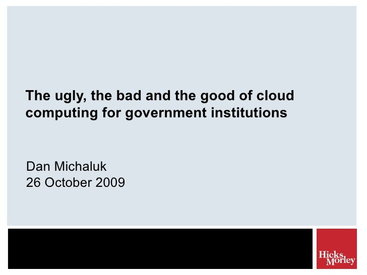 The ugly, the bad and the good of cloud computing for government institutions Dan Michaluk 26 October 2009