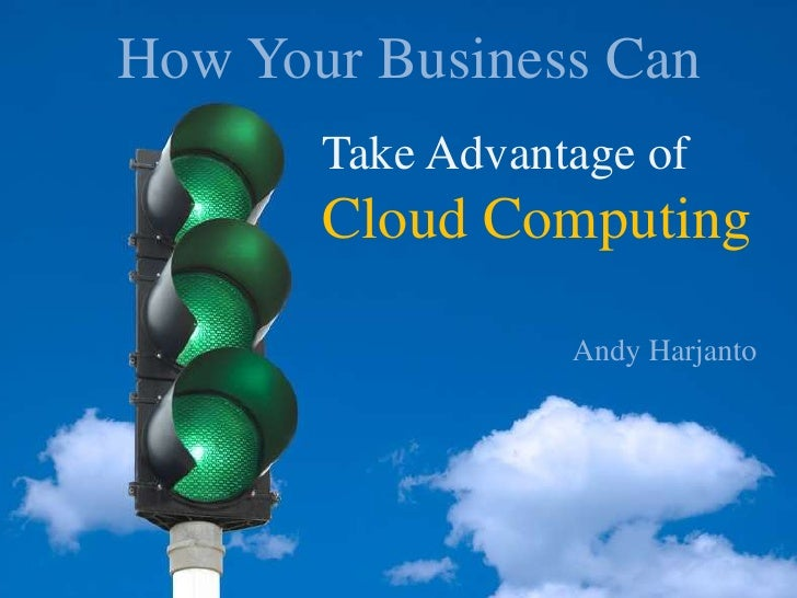 How Your Business Can<br />Take Advantage of <br />Cloud Computing<br />Cloud Computing<br />Andy Harjanto<br />