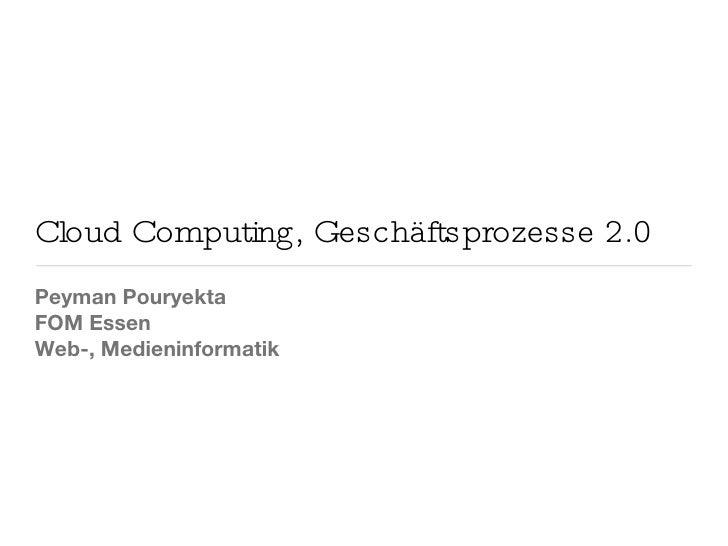Cloud Computing, Geschäftsprozesse 2.0 <ul><li>Peyman Pouryekta </li></ul><ul><li>FOM Essen </li></ul><ul><li>Web-, Medien...